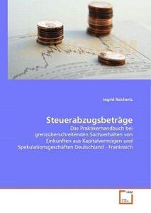 Steuerabzugsbeträge: Das Praktikerhandbuch bei grenzüberschreitenden Sachverhalten von Einkünften aus Kapitalvermögen und Spekulationsgeschäften Deutschland - Frankreich