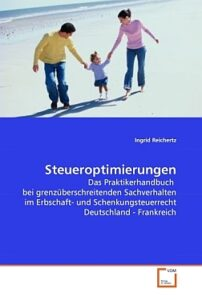 Steueroptimierungen: Das Praktikerhandbuch bei grenzüberschreitenden Sachverhalten im Erbschaft- und Schenkungsteuerrecht Deutschland - Frankreich